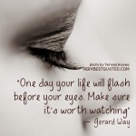 Enjoying-Life-Quotes-One-day-your-life-will-flash-before-your-eyes.-Make-sure-its-worth-watching